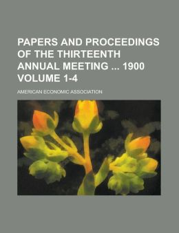 Papers and Proceedings of the Thirteenth Annual Meeting 1900 Volume 1-4