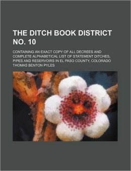 The Ditch Book District No 10; Containing an Exact Copy of All Decrees and Complete Alphabetical List of Statement Ditches, Pipes and Reservoirs in E
