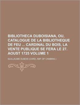 Bibliotheca Duboisiana, Ou, Catalogue de la Bibliotheque de Feu Cardinal du Bois, la Vente Publique Se Fera le 27 Aoust 1725