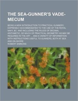 The Sea-Gunner's Vade-Mecum; Being a New Introduction to Practical Gunnery, Expressly Accommodated to the Use of the Royal Navy, and C and Including