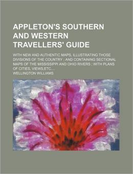 Appleton's Southern and Western Travellers' Guide; with New and Authentic Maps, Illustrating Those Divisions of the Country; and Containing Sectional