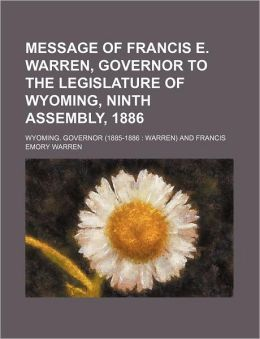 Message of Francis e Warren, Governor to the Legislature of Wyoming, Ninth Assembly 1886