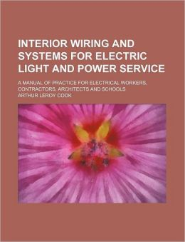 Interior wiring and systems for electric light and power sevice: A manual of practice for electrical workers, contractors, architects and schools, Arthur Leroy Cook