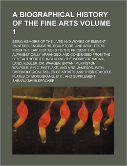 A Biographical History of the Fine Arts Volume 1; Being Memoirs of the Lives and Works of Eminent Painters, Engravers, Sculptors, and Architects Fro