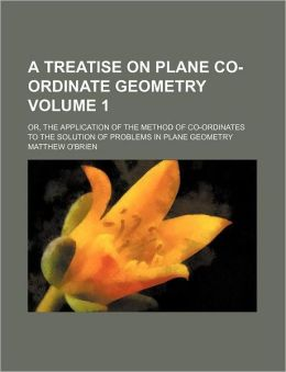 A Treatise on Plane Co-Ordinate Geometry Volume 1; or, the Application of the Method of Co-Ordinates to the Solution of Problems in Plane Geometry