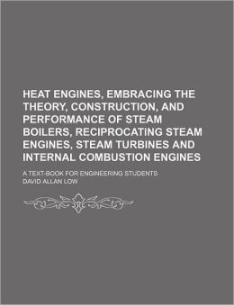 Heat Engines, Embracing the Theory, Construction, and Performance of Steam Boilers, Reciprocating Steam Engines, Steam Turbines and Internal Combustio