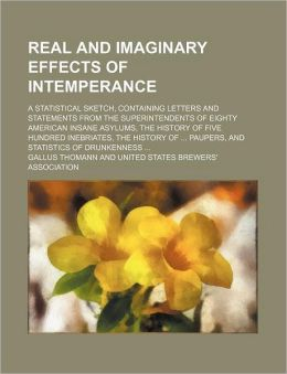 Real and Imaginary Effects of Intemperance; a Statistical Sketch, Containing Letters and Statements from the Superintendents of Eighty American Insane