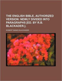 The English Bible, Authorized Version; Newly Divided into Paragraphs [Ed by R B Blackader ]