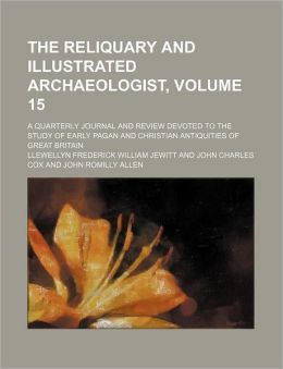 The Reliquary and Illustrated Archaeologist, Volume 15; a Quarterly Journal and Review Devoted to the Study of Early Pagan and Christian Antiquities