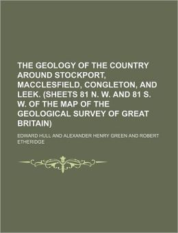 The Geology of the Country Around Stockport, MacClesfield, Congleton, and Leek (Sheets 81 N W and 81 S W of the Map of the Geological Survey of G