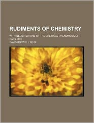 Rudiments of Chemistry; With Illustrations of the Chemical Phenomena of Daily Life