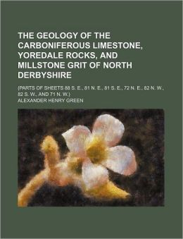 The Geology of the Carboniferous Limestone, Yoredale Rocks, and Millstone Grit of North Derbyshire; (Parts of Sheets 88 S e , 81 N e , 81 S E , 72