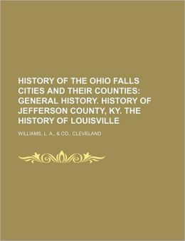 History of the Ohio Falls Cities and Their Counties; General History History of Jefferson County, Ky the History of Louisville