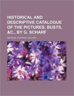 Historical and Descriptive Catalogue of the Pictures, Busts, and C , by G Scharf