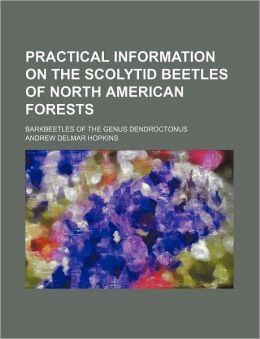 Practical Information on the Scolytid Beetles of North American Forests; Barkbeetles of the Genus Dendroctonus