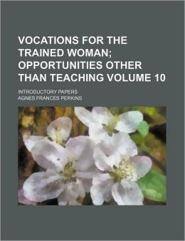 Vocations for the Trained Woman Volume 10; Opportunities Other Than Teaching Introductory Papers