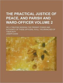 The Practical Justice of Peace, and Parish and Ward-Officer Volume 2; or, a Treatise Shewing the Present Power and Authority of These Officers, in Al