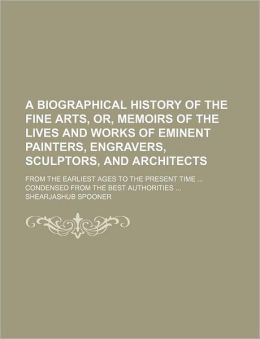A Biographical History of the Fine Arts, or, Memoirs of the Lives and Works of Eminent Painters, Engravers, Sculptors, and Architects; from the Earlie