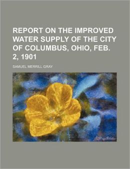 Report on the Improved Water Supply of the City of Columbus, Ohio, Feb 2 1901