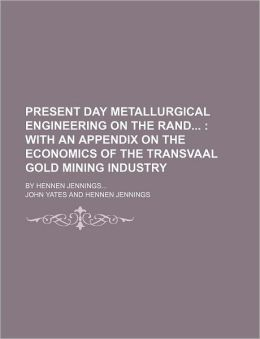 Present Day Metallurgical Engineering on the Rand; with an Appendix on the Economics of the Transvaal Gold Mining Industry by Hennen Jennings