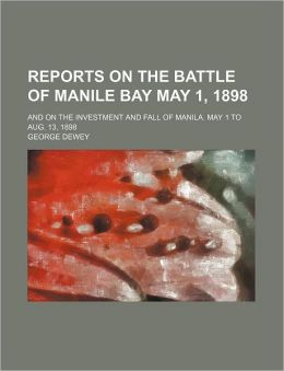 Reports on the Battle of Manile Bay May 1, 1898; and on the Investment and Fall of Manila May 1 to Aug 13 1898