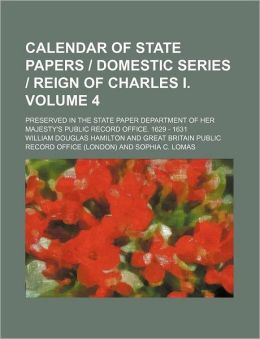 Calendar of State Papers Domestic Series Reign of Charles I Volume 4; Preserved in the State Paper Department of Her Majesty's Public Record Off