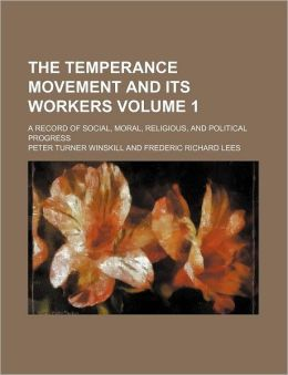 The Temperance Movement and Its Workers Volume 1; a Record of Social, Moral, Religious, and Political Progress