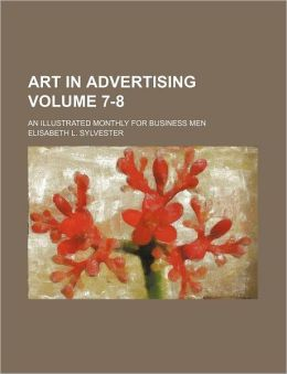 Art in Advertising Volume 7-8; an Illustrated Monthly for Business Men