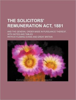 The Solicitors' Remuneration Act, 1881; and the General Order Made in Pursuance Thereof, with Notes and Tables