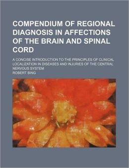 Compendium of Regional Diagnosis in Affections of the Brain and Spinal Cord; a Concise Introduction to the Principles of Clinical Localization in Dise