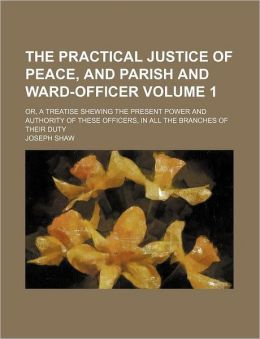 The Practical Justice of Peace, and Parish and Ward-Officer Volume 1; or, a Treatise Shewing the Present Power and Authority of These Officers, in Al