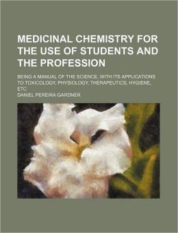 Medicinal Chemistry for the Use of Students and the Profession; Being a Manual of the Science, with Its Applications to Toxicology, Physiology, Therap