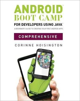 Android Boot Camp for Developers using Java, Comprehensive: A Beginner's Guide to Creating Your First Android Apps