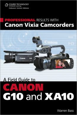 Professional Results with Canon Vixia Camcorders: A Field Guide to Canon G10 and XA10