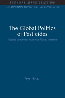 The Global Politics of Pesticides: Forging Consensus from Conflicting Interests