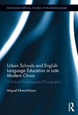 Modernization, Urban Schools, and English Language Education in Contemporary China: A Critical Sociolinguistic Ethnography: A Critical Sociolinguistic Ethnography
