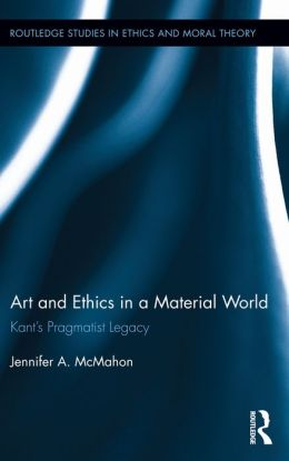 Art and Ethics in a Material World: Kant's Pragmatist Legacy: Kant's Pragmatist Legacy