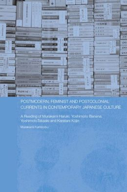 Postmodern, Feminist and Postcolonial Currents in Contemporary Japanese Culture: A Reading of Murakami Haruki, Yoshimoto Banana, Yoshimoto Takaaki and Karatani Kojin