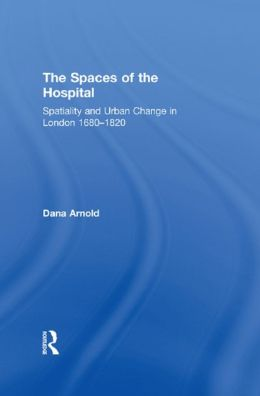 The Spaces of the Hospital: Spatiality and Urban Change in London 1680-1820