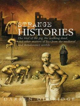 Strange Histories: The Trial of the Pig, the Walking Dead, and Other Matters of Fact from the Medieval and Renaissance Worlds
