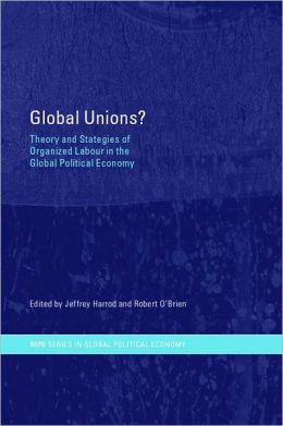 Global Unions?: Theory and Strategies of Organized Labour in the Global Political Economy