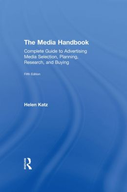 The Media Handbook: A Complete Guide to Advertising Media Selection, Planning, Research, and Buying, 5th Edition: A Complete Guide to Advertising Media Selection, Planning, Research, and Buying