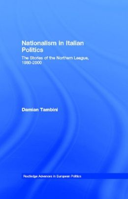 Nationalism in Italian Politics: The Stories of the Northern League, 1980-2000