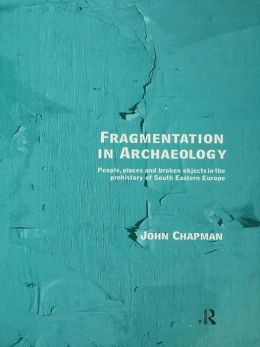 Fragmentation in Archaeology: People, Places and Broken Objects in the Prehistory of South Eastern Europe
