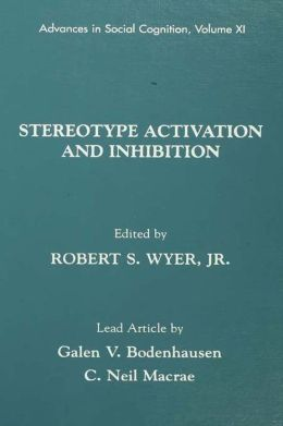 Stereotype Activation and Inhibition: Advances in Social Cognition, Volume XI