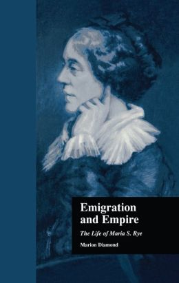 Emigration and Empire: The Life of Maria S. Rye