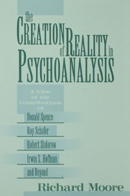 The Creation of Reality in Psychoanalysis: A View of the Contributions of Donald Spence, Roy Schafer, Robert Stolorow, Irwin Z. Hoffman, and Beyond