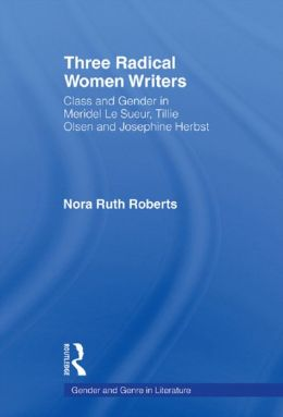 Three Radical Women Writers: Class and Gender in Meridel Le Sueur, Tillie Olsen, and Josephine Herbst
