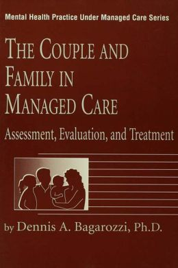The Couple And Family In Managed Care: Assessment, Evaluation And Treatment