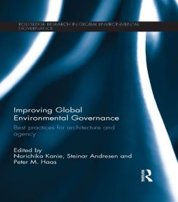 Improving Global Environmental Governance: Best Practices for Architecture and Agency